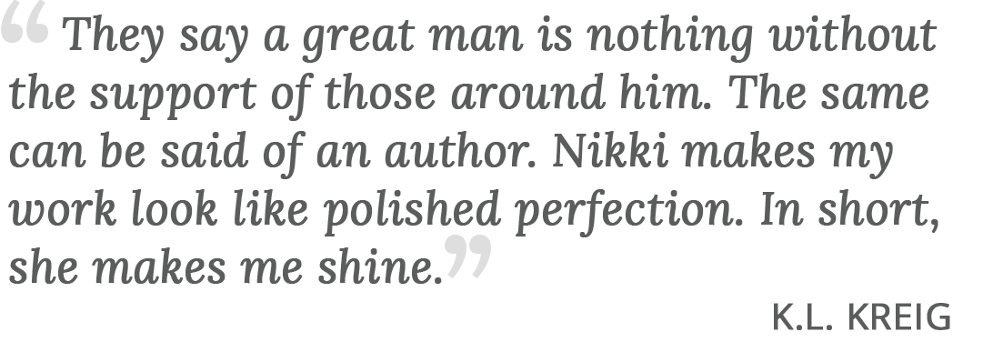 """They say a great man is nothing without the support of those around him. The same can be said of an author. Nikki makes my work look like polished perfection. In short, she makes me shine."" - K.L. Kreig testimonial for Nikki Busch Editing"